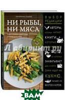 Сушко Екатерина Николаевна Ни рыбы, ни мяса. О вегетарианской пище и пище для души