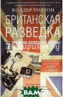 Уолтон Колдер Британская разведка во времена холодной войны. Секретные операции МИ-5 и МИ-6