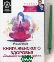 Блаво Рушель Книга женского здоровья. Исцеление огненным шаром. Внутри исцеляющий талисман