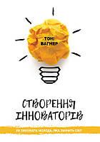 Тоні Вагнер. Створення інноваторів. Як виховати молодь, яка змінить світ