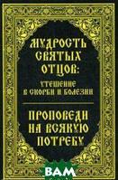 Миронова Владислава Мудрость святых отцов: утешение в скорби и болезни. Проповеди на всякую потребу
