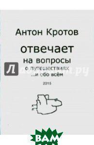 Кротов Антон Викторович Антон Кротов отвечает на вопросы о путешествиях... и обо всем