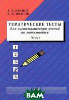 А. А. Иванов, А. П. Иванов Тематические тесты для систематизации знаний по математике. Часть 1. Учебное пособие