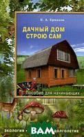Ермаков Константин Алексеевич Дачный дом строю сам. Пособие для начинающих