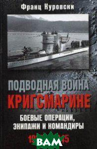 Куровски Франц Подводная война кригсмарине. Боевые операции, экипажи и командиры. 1939-1945