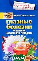 Юрий Константинов Глазные болезни. Исцеление народными методами