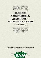 Лев Николаевич Толстой Записки христианина, дневники и записные книжки (1881-1887)