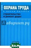 Шариков Леонид Прокопьевич Охрана труда в малом бизнесе. Строительство и ремонт дорог