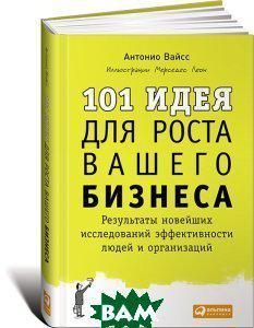 Антонио Вайсc 101 идея для роста вашего бизнеса. Результаты новейших исследований эффективности людей и организаций