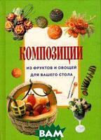 Джина Кристанини Композиции из фруктов и овощей для вашего стола