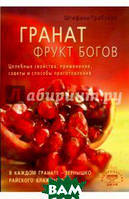 Штефани Грабхорн Гранат - фрукт богов. Целебные свойства, применение, советы и способы приготовления