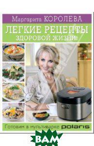 Королева Маргарита Васильевна Легкие рецепты здоровой жизни! Готовим в мультиварке