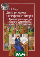 И. К. Стаф Цветы риторики и прекрасные литеры. Французская литература позднего Средневековья и раннего Возрождения