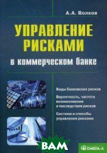 Волков Алексей Александрович Управление рисками в коммерческом банке. Практическое руководство