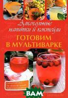 М. В. Петрова Алкогольные напитки и коктейли. Готовим в мультиварке