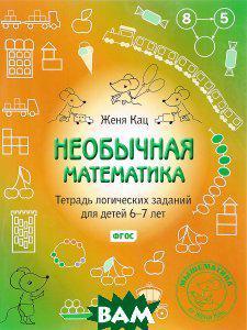 Женя Кац Необычная математика. Тетрадь логических заданий для детей 6-7 лет