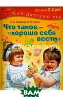Агибалова Оксана Анатольевна, Сапего Ирина Павловна Что такое - хорошо себя вести? Занимаемся с детьми 2-3 лет