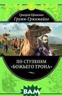 Грумм-Гржимайло Григорий Ефимович По ступеням `Божьего трона`