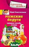 Юрий Константинов Мужские недуги. Народные способы их лечения