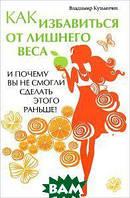 Кузьмичев Владимир Владимирович Как избавиться от лишнего веса и почему вы не смогли сделать этого раньше!