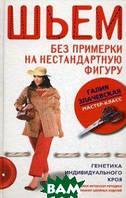 Злачевская Галия Мансуровна Шьем без примерки на нестандартную фигуру. Генетика индивидуального кроя. Новая авторская методика конструирования швейных