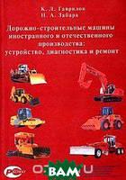 К. Л. Гаврилов, Н. А. Забара Дорожно-строительные машины иностранного и отечественного производства: устройство, диагностика и ремонт