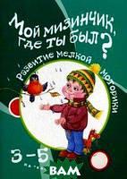Бардышева Татьяна Юрьевна Мой мизинчик, где ты был? Развитие мелкой моторики. Для детей 3-5 лет