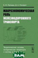 Б. М. Лапидус, Д. А. Мачерет Макроэкономическая роль железнодорожного транспорта. Теоретические основы, исторические тенденции и взгляд в будущее