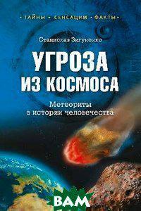 Станислав Зигуненко Угроза из космоса. Метеориты в истории человечества