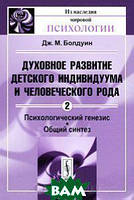 Дж. М. Болдуин Духовное развитие детского индивидуума и человеческого рода. Том 2. Психологический генезис. Общий синтез