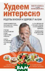 Ковальков Алексей Владимирович Худеем интересно. Рецепты вкусной и здоровой жизни