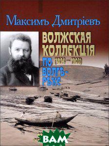 Максим Дмитриев Волжская коллекция (1894-1903). По Волге-реке