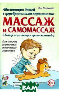 Малюкова Ирина Борисовна Абилитация детей с церебральными параличами. Массаж и самомассаж. Комплексные упражнения