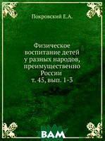 Е.А. Покровский Физическое воспитание детей у разных народов, преимущественно России . т. 45, вып. 1-3