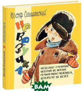 Ольшанский Иосиф Григорьевич Невезучка. Несколько смешных историй из жизни семилетнего человека, которому не везет