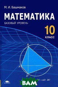 М. И. Башмаков Математика. 10 класс. Базовый уровень. Учебник