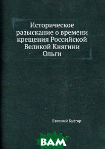 Евгений Булгар Историческое разыскание о времени крещения Российской Великой Княгини Ольги