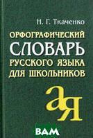 Н. Г. Ткаченко Орфографический словарь русского языка для школьников