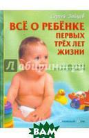 Зайцев Сергей Михайлович Все о ребенке первых трех лет жизни. Популярная энциклопедия