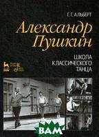Альберт Геннадий Гершевич Александр Пушкин. Школа классического танца. Учебное пособие