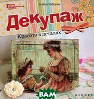 Алена Рябцова Декупаж. Красота в деталях