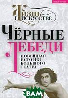 Черные лебеди. Новейшая история Большого театра