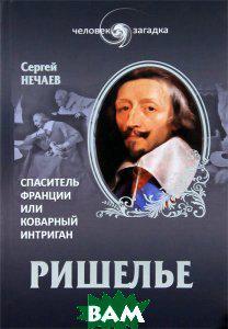 Сергей Нечаев Ришелье. Спаситель Франции или коварный интриган