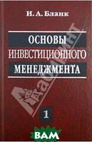 Бланк Игорь Александрович Основы инвестиционного менеджмента. В 2-х томах. Том 1