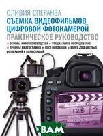 Оливия Сперанза Съемка видеофильмов цифровой фотокамерой. Практическое руководство