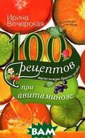 Ирина Вечерская 100 рецептов при авитаминозе. Вкусно, полезно, душевно, целебно