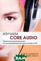 Крис Адамсон, Кевин Авила Изучаем Сore Audio. Практическое руководство по программированию звука на Mac и iOS