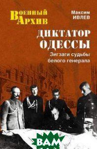 Максим Ивлев Диктатор Одессы. Зигзаги судьбы белого генерала