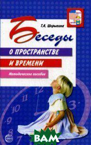 Шорыгина Татьяна Андреевна Беседы о пространстве и времени: методическое пособие