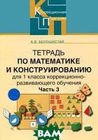 Белошистая Анна Витальевна Тетрадь по математике и конструированию для 1класса коррекционно-развивающего обучения. В 4 частях. Часть 3